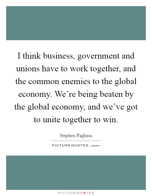 I think business, government and unions have to work together, and the common enemies to the global economy. We're being beaten by the global economy, and we've got to unite together to win Picture Quote #1