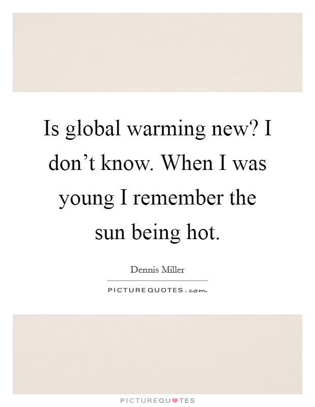 Is global warming new? I don't know. When I was young I remember the sun being hot Picture Quote #1