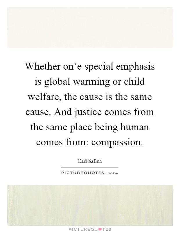 Whether on'e special emphasis is global warming or child welfare, the cause is the same cause. And justice comes from the same place being human comes from: compassion Picture Quote #1