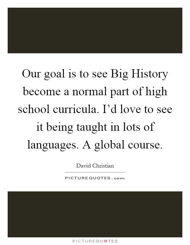 Our goal is to see Big History become a normal part of high school curricula. I'd love to see it being taught in lots of languages. A global course Picture Quote #1