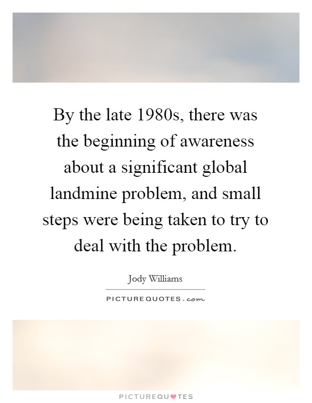 By the late 1980s, there was the beginning of awareness about a significant global landmine problem, and small steps were being taken to try to deal with the problem Picture Quote #1