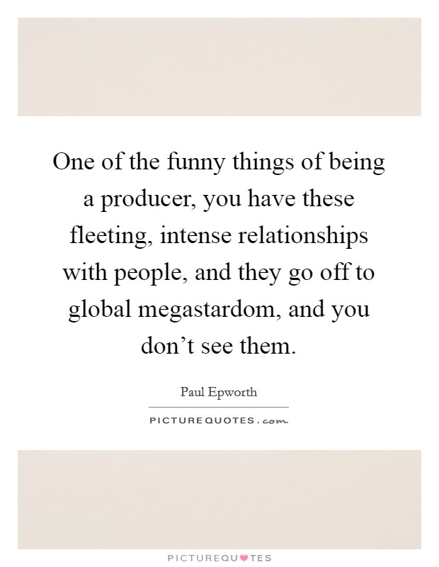 One of the funny things of being a producer, you have these fleeting, intense relationships with people, and they go off to global megastardom, and you don't see them Picture Quote #1