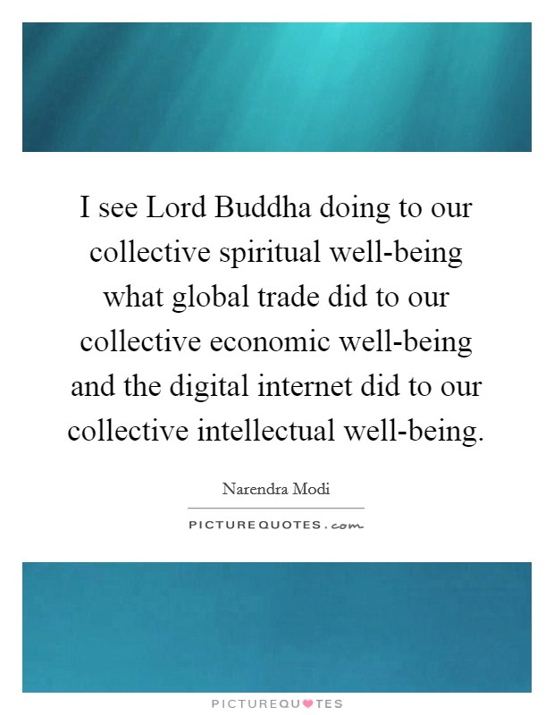I see Lord Buddha doing to our collective spiritual well-being what global trade did to our collective economic well-being and the digital internet did to our collective intellectual well-being Picture Quote #1