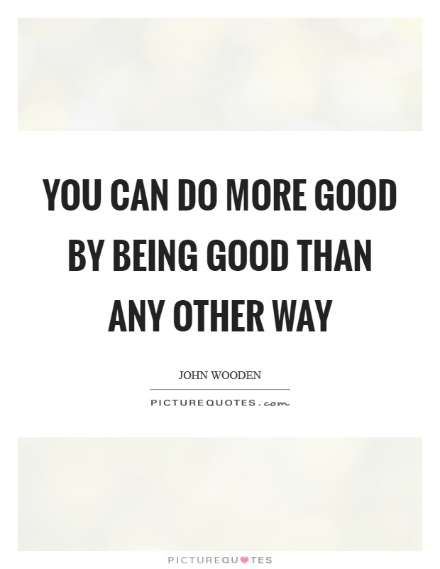 You can do more good by being good than any other way Picture Quote #1