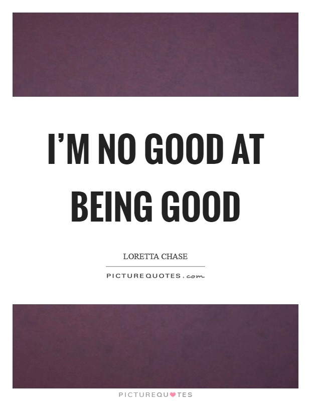 I'm no good at being good Picture Quote #1