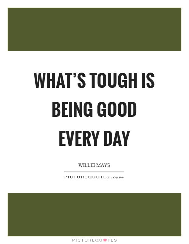 What's tough is being good every day Picture Quote #1