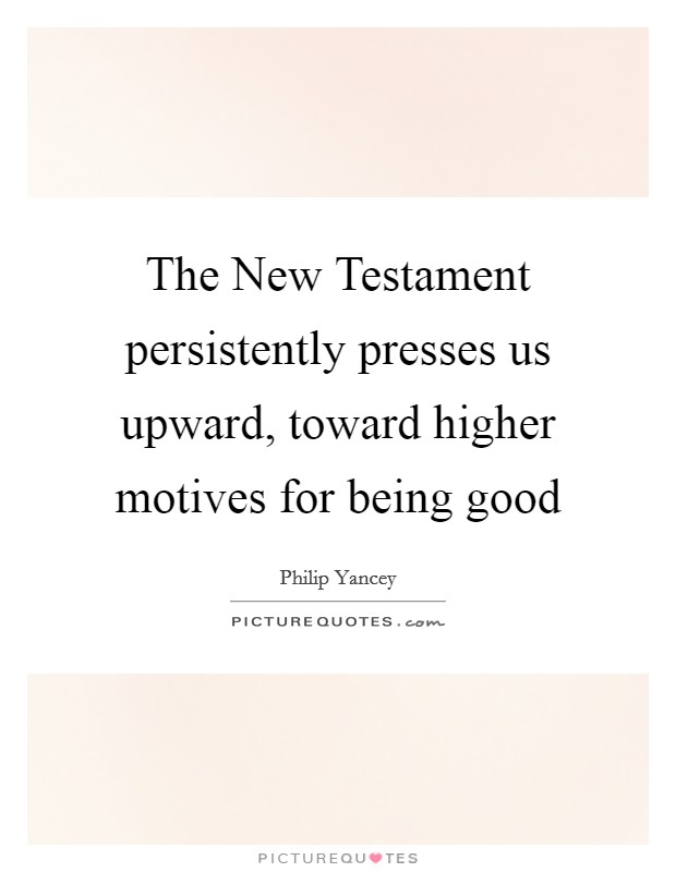 The New Testament persistently presses us upward, toward higher motives for being good Picture Quote #1