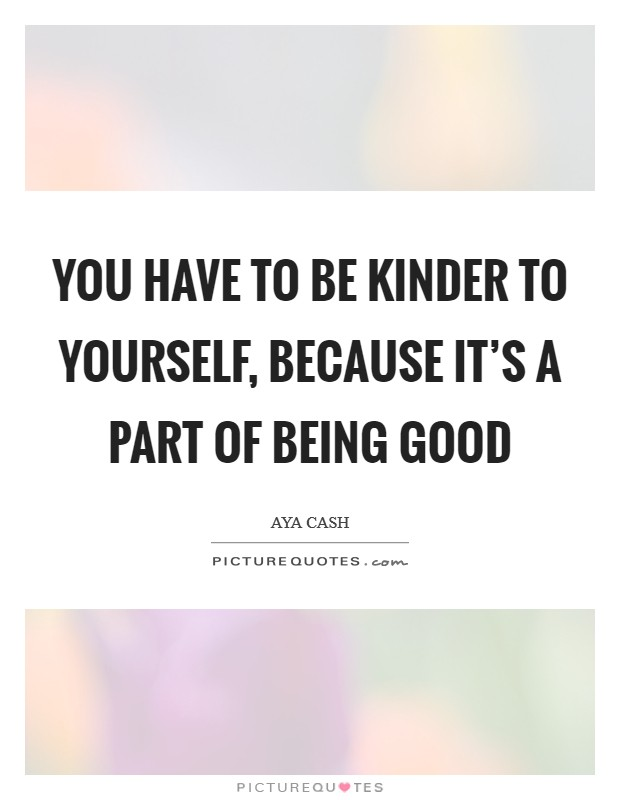 You have to be kinder to yourself, because it's a part of being good Picture Quote #1