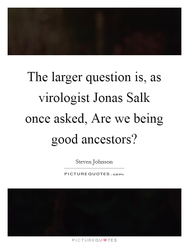 The larger question is, as virologist Jonas Salk once asked, Are we being good ancestors? Picture Quote #1