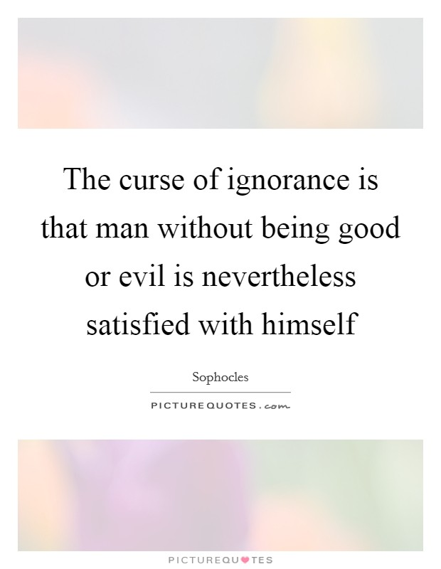 The curse of ignorance is that man without being good or evil is nevertheless satisfied with himself Picture Quote #1