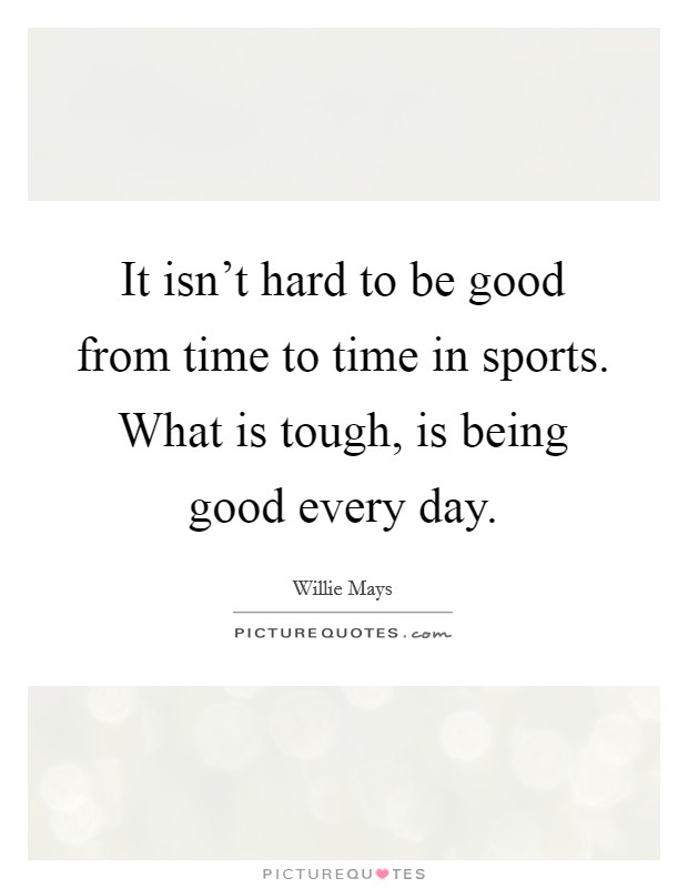 It isn't hard to be good from time to time in sports. What is tough, is being good every day Picture Quote #1