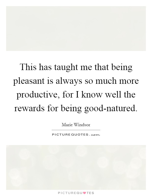 This has taught me that being pleasant is always so much more productive, for I know well the rewards for being good-natured. Picture Quote #1