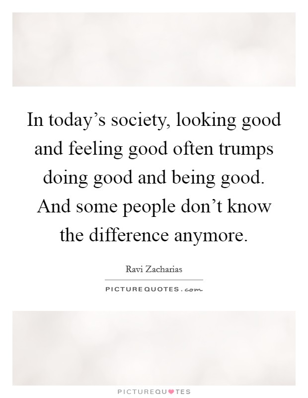 In today's society, looking good and feeling good often trumps doing good and being good. And some people don't know the difference anymore Picture Quote #1