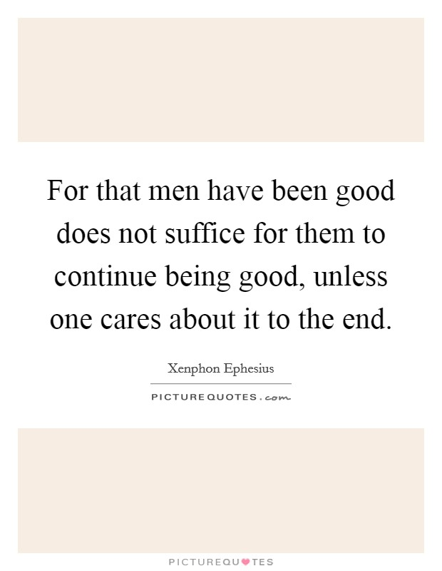 For that men have been good does not suffice for them to continue being good, unless one cares about it to the end Picture Quote #1