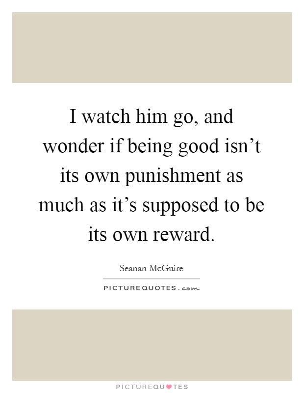 I watch him go, and wonder if being good isn't its own punishment as much as it's supposed to be its own reward Picture Quote #1