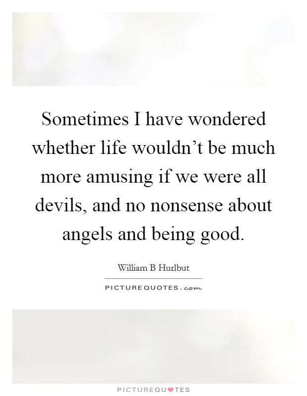 Sometimes I have wondered whether life wouldn't be much more amusing if we were all devils, and no nonsense about angels and being good Picture Quote #1