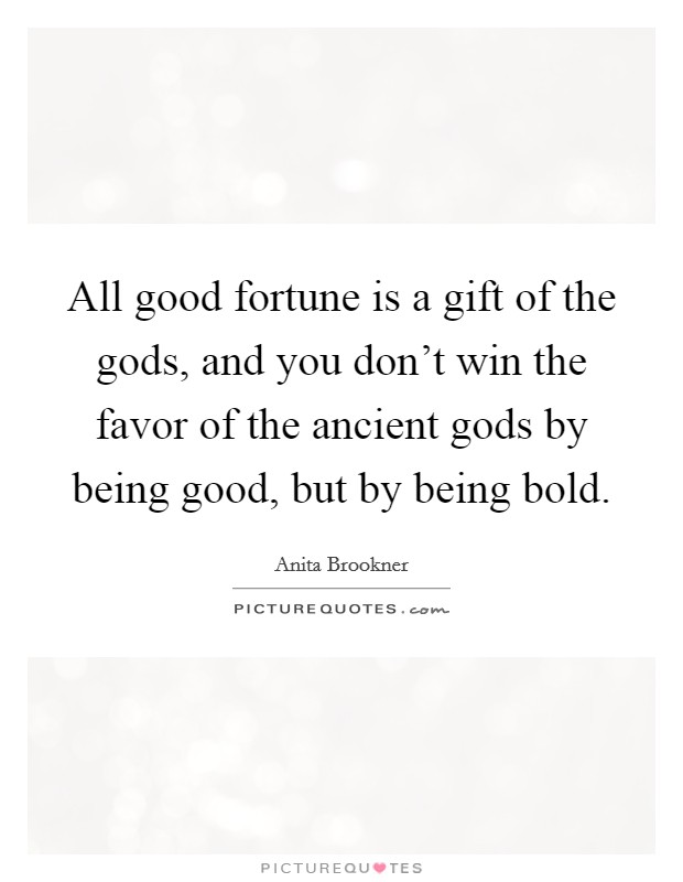 All good fortune is a gift of the gods, and you don't win the favor of the ancient gods by being good, but by being bold Picture Quote #1