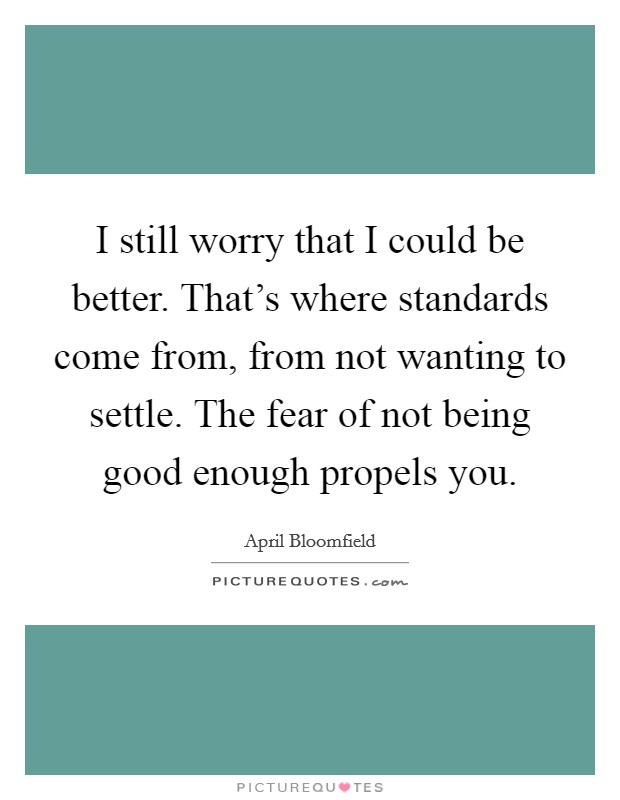 I still worry that I could be better. That's where standards come from, from not wanting to settle. The fear of not being good enough propels you Picture Quote #1