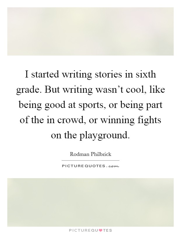 I started writing stories in sixth grade. But writing wasn't cool, like being good at sports, or being part of the in crowd, or winning fights on the playground Picture Quote #1
