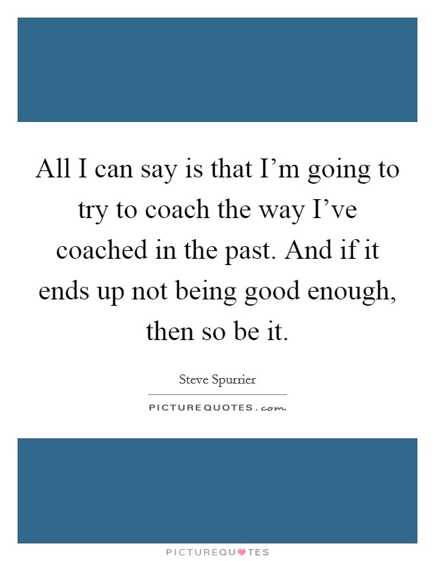 All I can say is that I'm going to try to coach the way I've coached in the past. And if it ends up not being good enough, then so be it Picture Quote #1
