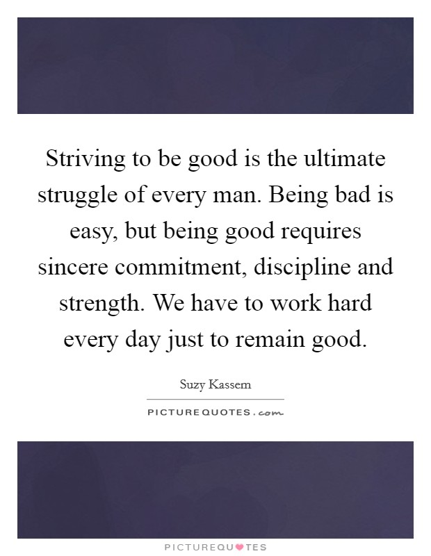 Striving to be good is the ultimate struggle of every man. Being bad is easy, but being good requires sincere commitment, discipline and strength. We have to work hard every day just to remain good Picture Quote #1