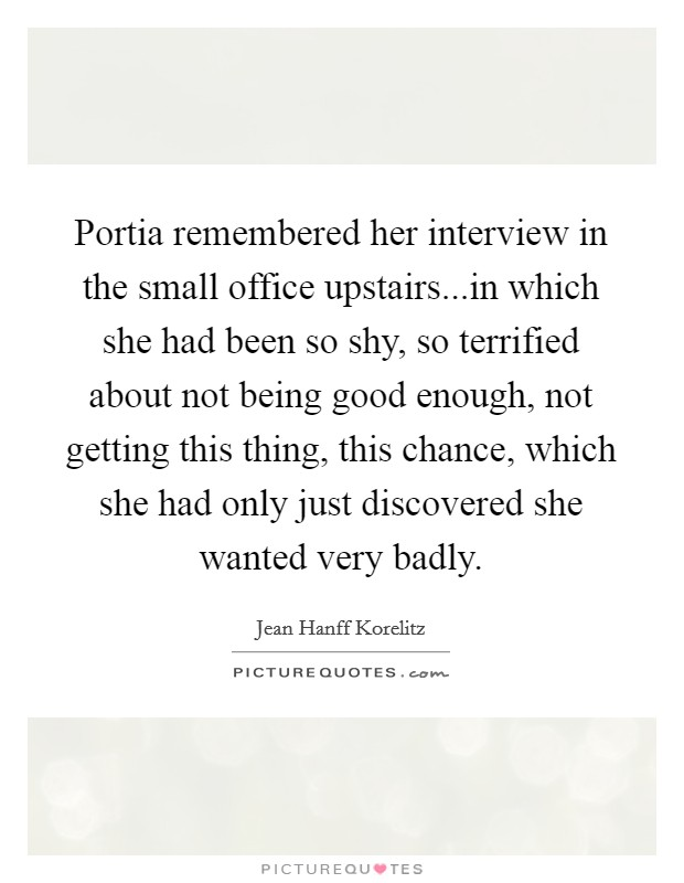 Portia remembered her interview in the small office upstairs...in which she had been so shy, so terrified about not being good enough, not getting this thing, this chance, which she had only just discovered she wanted very badly Picture Quote #1