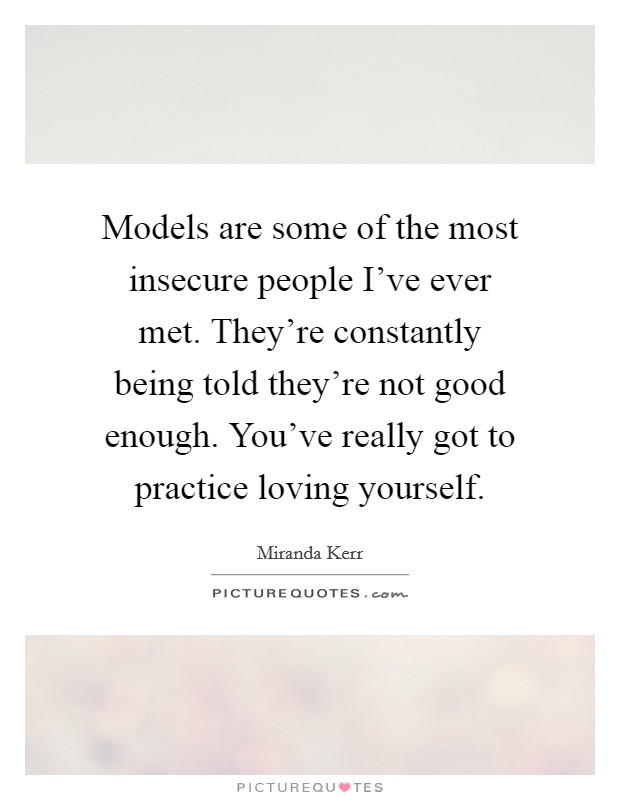 Models are some of the most insecure people I've ever met. They're constantly being told they're not good enough. You've really got to practice loving yourself Picture Quote #1