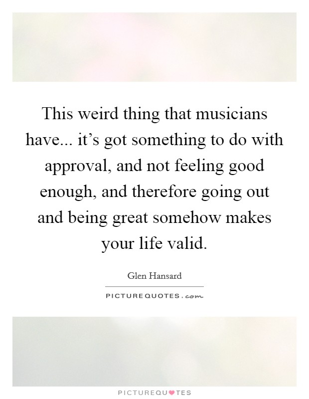 This weird thing that musicians have... it's got something to do with approval, and not feeling good enough, and therefore going out and being great somehow makes your life valid Picture Quote #1