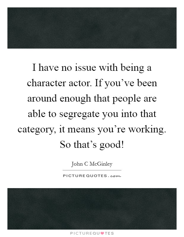 I have no issue with being a character actor. If you've been around enough that people are able to segregate you into that category, it means you're working. So that's good! Picture Quote #1