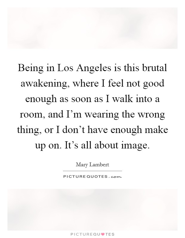 Being in Los Angeles is this brutal awakening, where I feel not good enough as soon as I walk into a room, and I'm wearing the wrong thing, or I don't have enough make up on. It's all about image Picture Quote #1