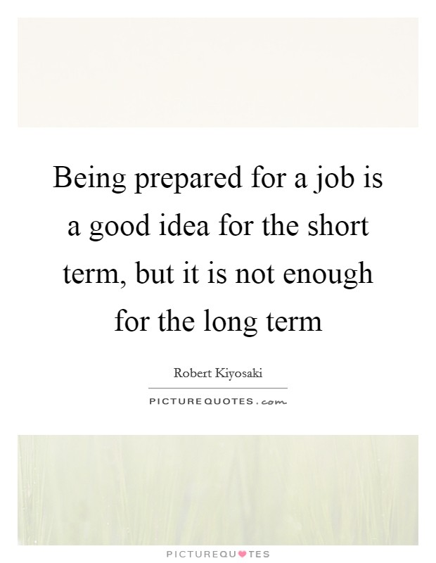 Being prepared for a job is a good idea for the short term, but it is not enough for the long term Picture Quote #1