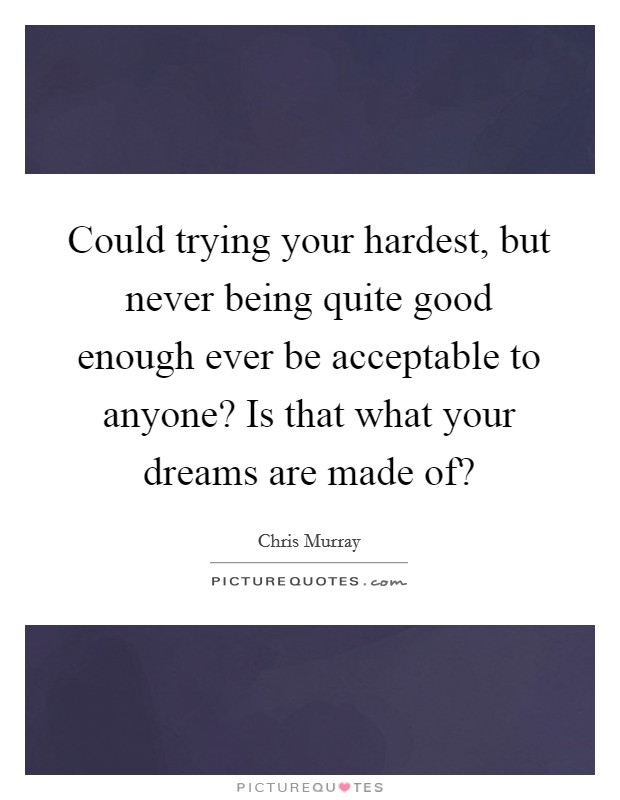 Could trying your hardest, but never being quite good enough ever be acceptable to anyone? Is that what your dreams are made of? Picture Quote #1