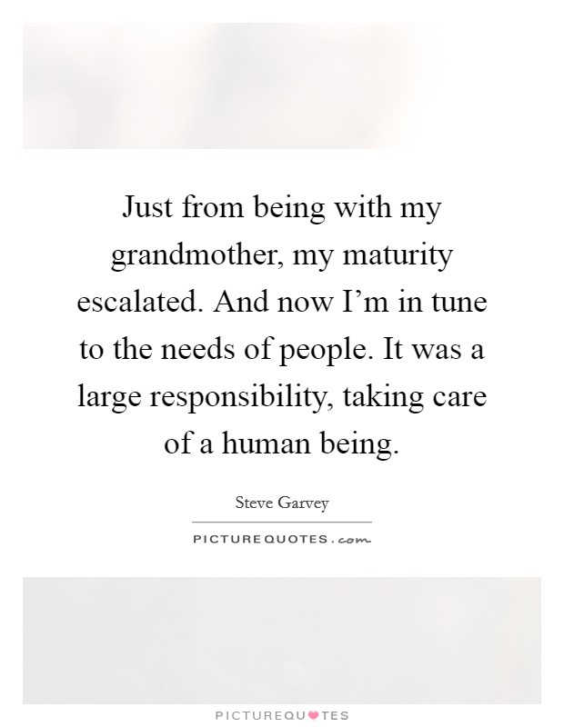 Just from being with my grandmother, my maturity escalated. And now I'm in tune to the needs of people. It was a large responsibility, taking care of a human being Picture Quote #1
