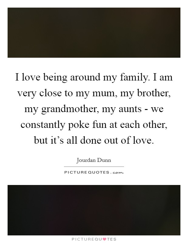 I love being around my family. I am very close to my mum, my brother, my grandmother, my aunts - we constantly poke fun at each other, but it's all done out of love Picture Quote #1