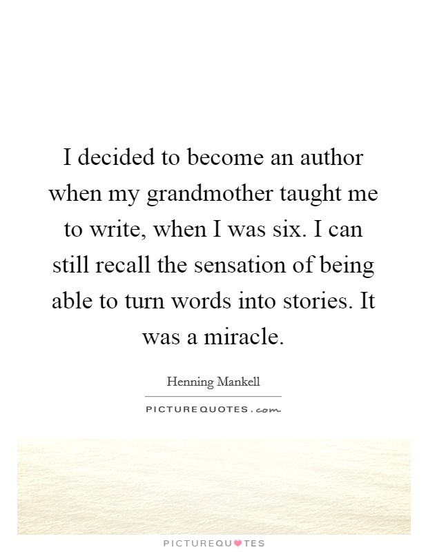 I decided to become an author when my grandmother taught me to write, when I was six. I can still recall the sensation of being able to turn words into stories. It was a miracle Picture Quote #1