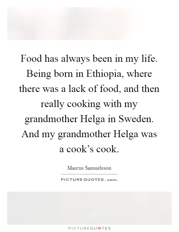 Food has always been in my life. Being born in Ethiopia, where there was a lack of food, and then really cooking with my grandmother Helga in Sweden. And my grandmother Helga was a cook's cook Picture Quote #1