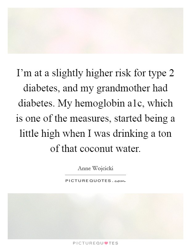 I'm at a slightly higher risk for type 2 diabetes, and my grandmother had diabetes. My hemoglobin a1c, which is one of the measures, started being a little high when I was drinking a ton of that coconut water Picture Quote #1