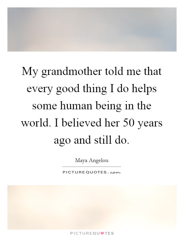 My grandmother told me that every good thing I do helps some human being in the world. I believed her 50 years ago and still do Picture Quote #1