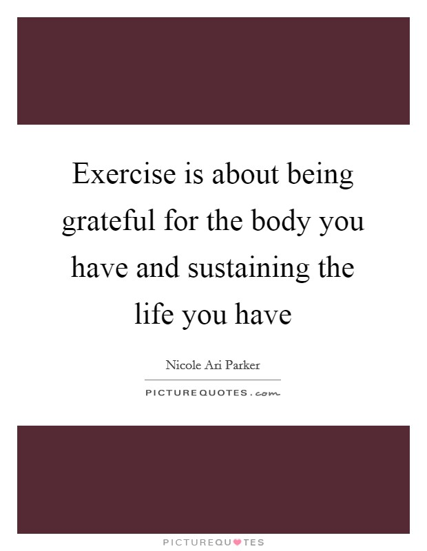 Exercise is about being grateful for the body you have and sustaining the life you have Picture Quote #1