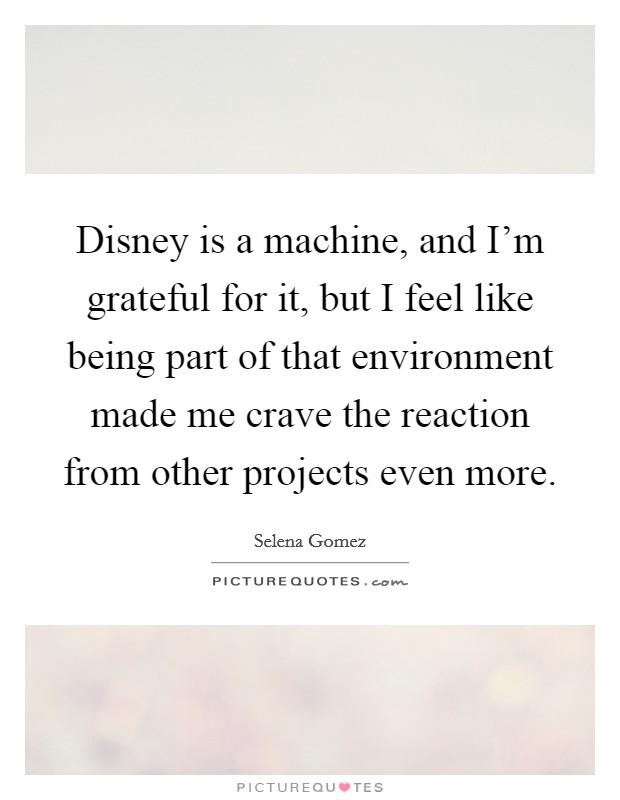 Disney is a machine, and I'm grateful for it, but I feel like being part of that environment made me crave the reaction from other projects even more Picture Quote #1