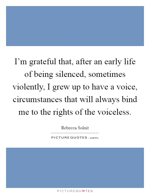 I'm grateful that, after an early life of being silenced, sometimes violently, I grew up to have a voice, circumstances that will always bind me to the rights of the voiceless Picture Quote #1