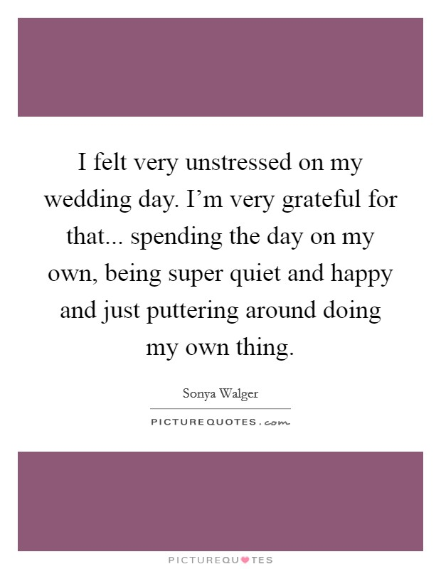 I felt very unstressed on my wedding day. I'm very grateful for that... spending the day on my own, being super quiet and happy and just puttering around doing my own thing Picture Quote #1