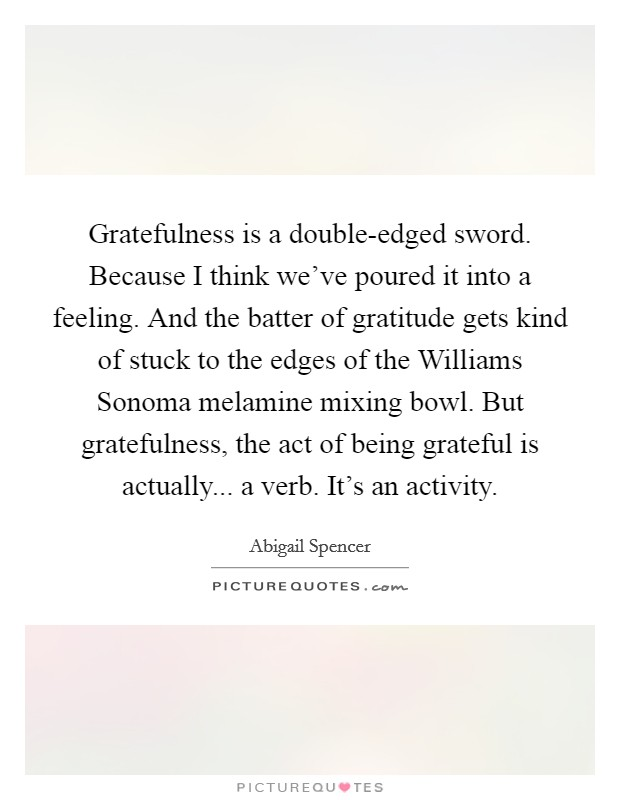 Gratefulness is a double-edged sword. Because I think we've poured it into a feeling. And the batter of gratitude gets kind of stuck to the edges of the Williams Sonoma melamine mixing bowl. But gratefulness, the act of being grateful is actually... a verb. It's an activity Picture Quote #1