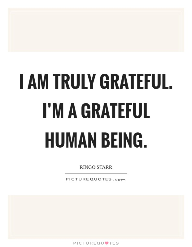 I am truly grateful. I'm a grateful human being Picture Quote #1
