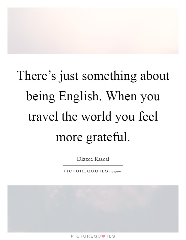 There's just something about being English. When you travel the world you feel more grateful Picture Quote #1