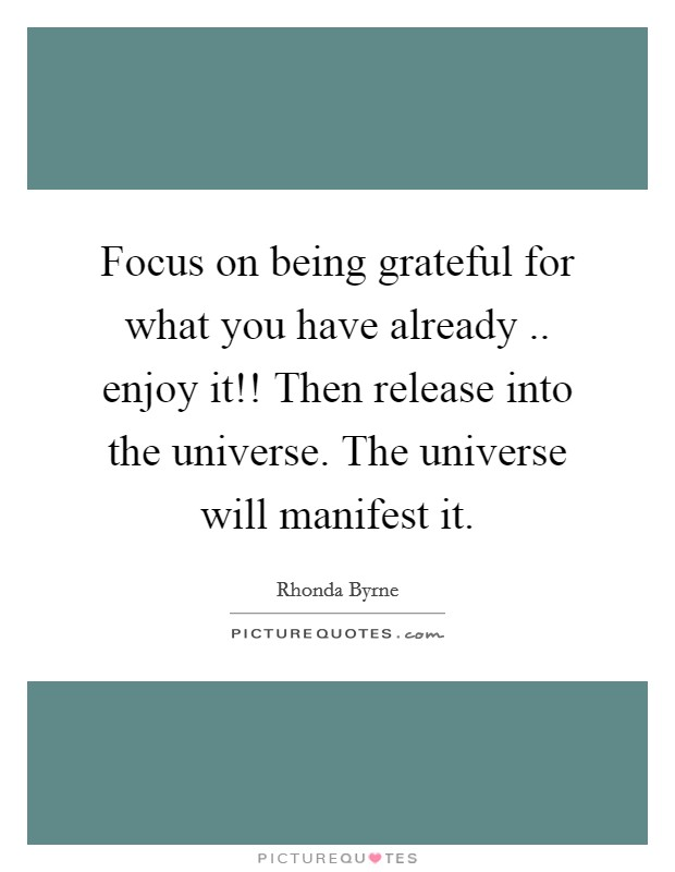 Focus on being grateful for what you have already .. enjoy it!! Then release into the universe. The universe will manifest it Picture Quote #1