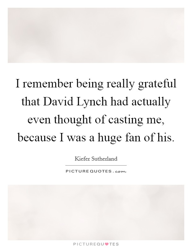 I remember being really grateful that David Lynch had actually even thought of casting me, because I was a huge fan of his Picture Quote #1