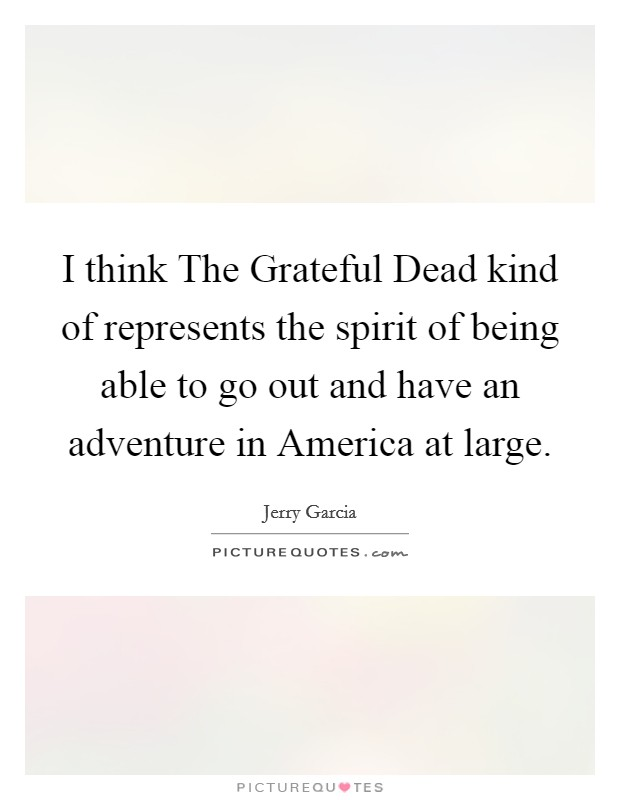 I think The Grateful Dead kind of represents the spirit of being able to go out and have an adventure in America at large Picture Quote #1