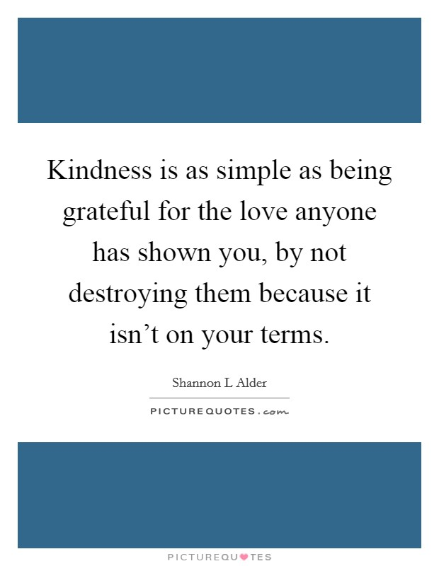 Kindness is as simple as being grateful for the love anyone has shown you, by not destroying them because it isn't on your terms Picture Quote #1