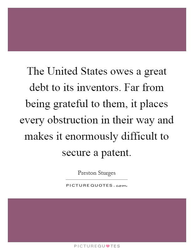The United States owes a great debt to its inventors. Far from being grateful to them, it places every obstruction in their way and makes it enormously difficult to secure a patent Picture Quote #1